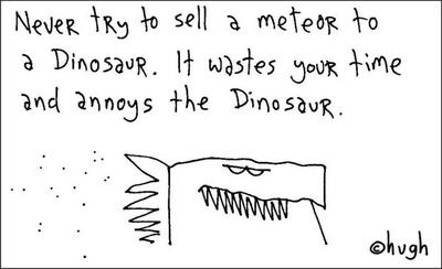 Don't try to sell a meteor to a dinosaur...